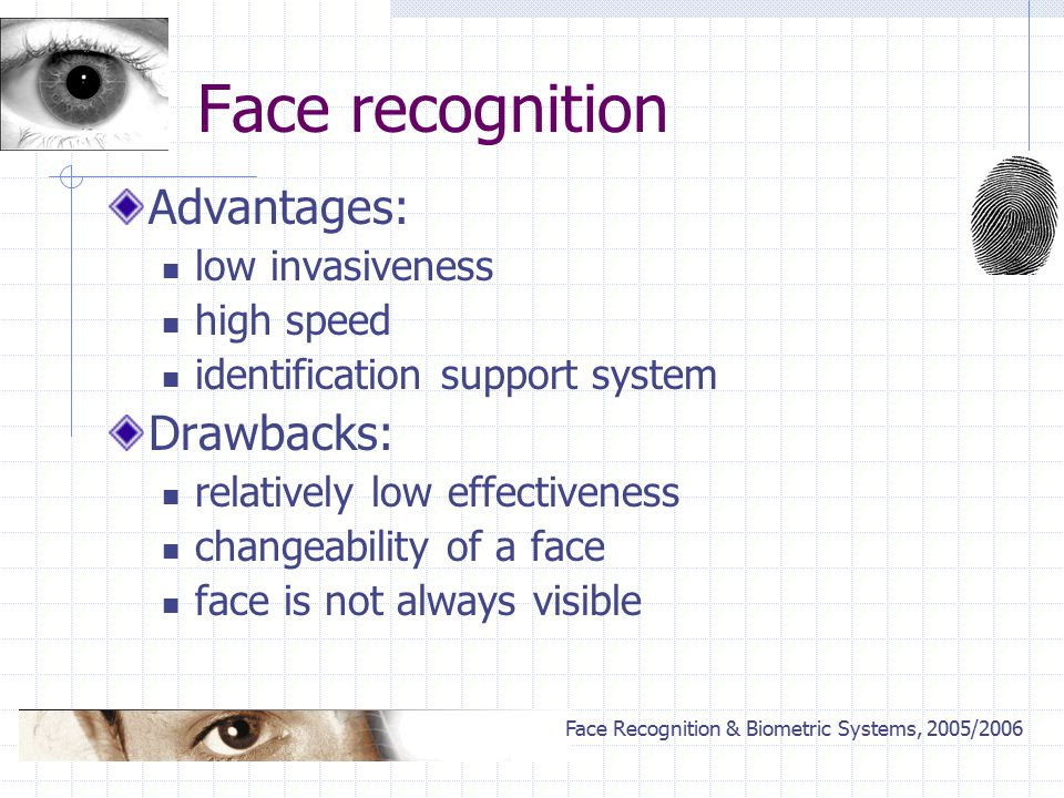 Face Recognition & Biometric Systems, 2005/2006 Face recognition Advantages: low invasiveness high speed identification support system Drawbacks: relatively low effectiveness changeability of a face face is not always visible