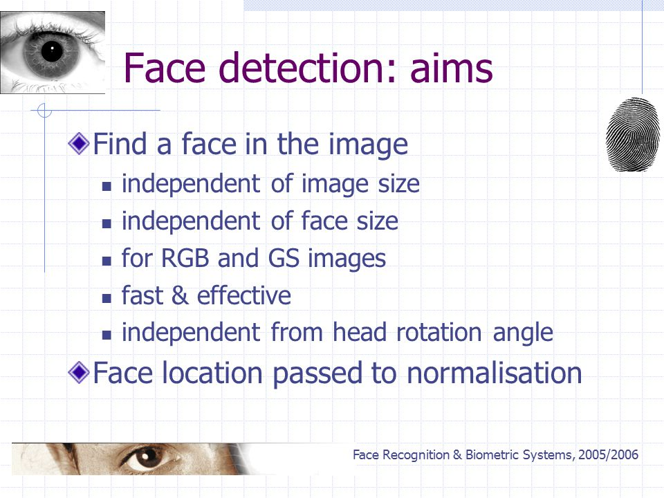 Face Recognition & Biometric Systems, 2005/2006 Face detection: aims Find a face in the image independent of image size independent of face size for RGB and GS images fast & effective independent from head rotation angle Face location passed to normalisation