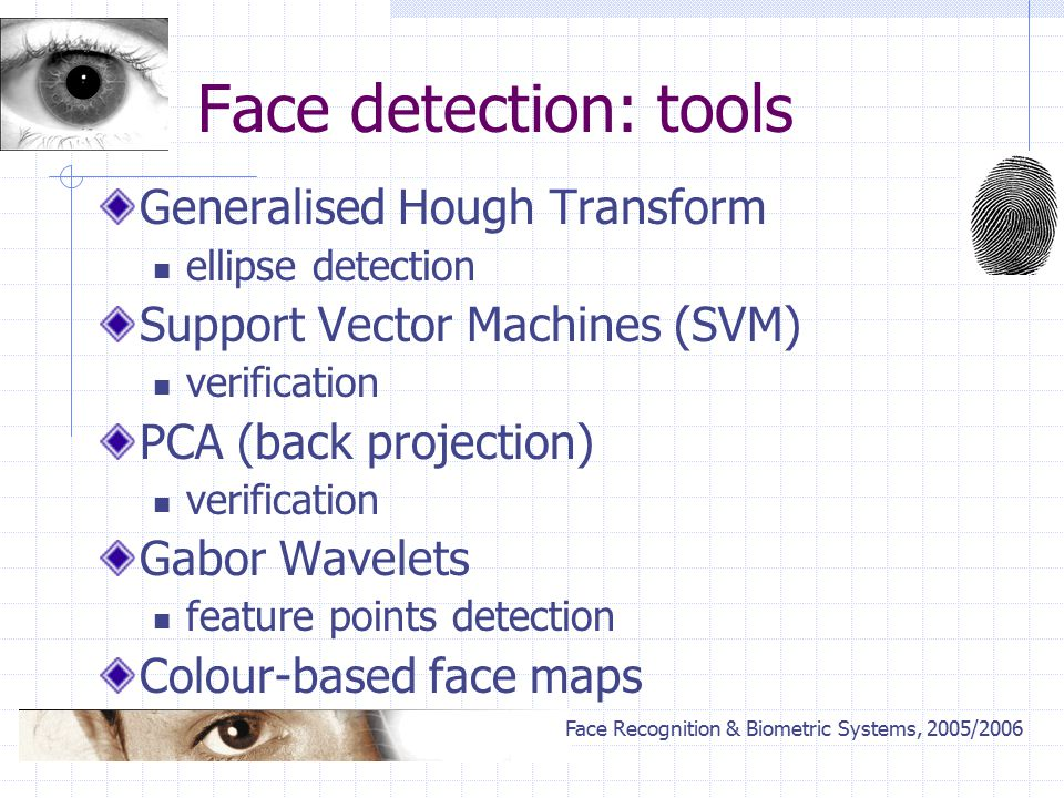 Face Recognition & Biometric Systems, 2005/2006 Face detection: tools Generalised Hough Transform ellipse detection Support Vector Machines (SVM) verification PCA (back projection) verification Gabor Wavelets feature points detection Colour-based face maps