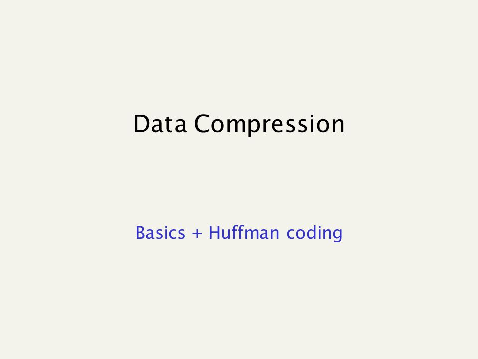 Data Compression Basics + Huffman coding  How much can we