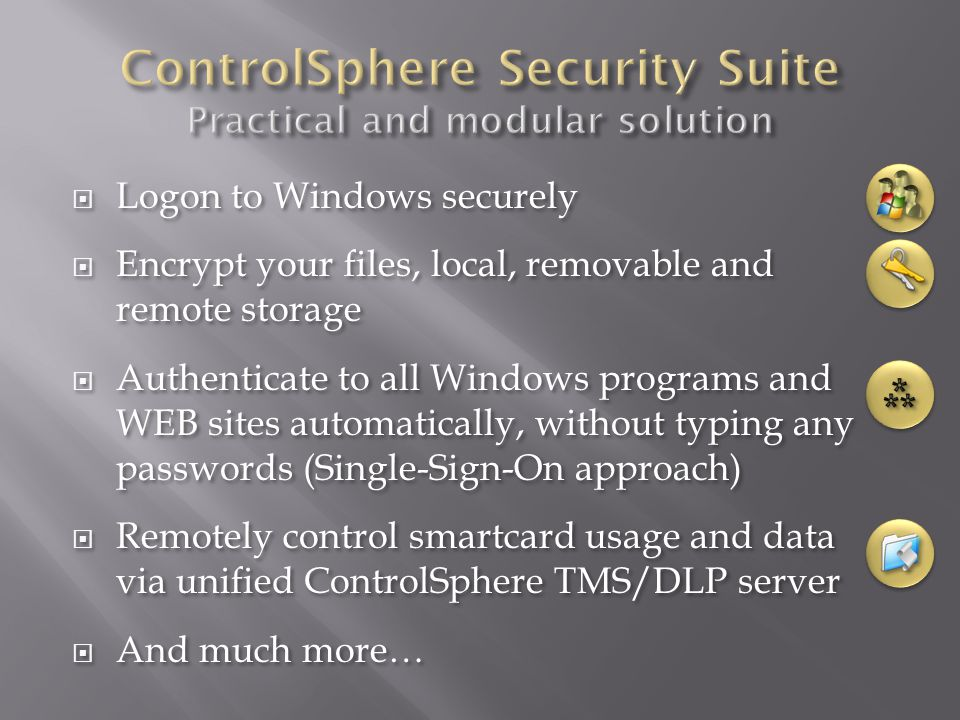  Logon to Windows securely  Encrypt your files, local, removable and remote storage  Authenticate to all Windows programs and WEB sites automatically, without typing any passwords (Single-Sign-On approach)  Remotely control smartcard usage and data via unified ControlSphere TMS/DLP server  And much more…  Logon to Windows securely  Encrypt your files, local, removable and remote storage  Authenticate to all Windows programs and WEB sites automatically, without typing any passwords (Single-Sign-On approach)  Remotely control smartcard usage and data via unified ControlSphere TMS/DLP server  And much more…