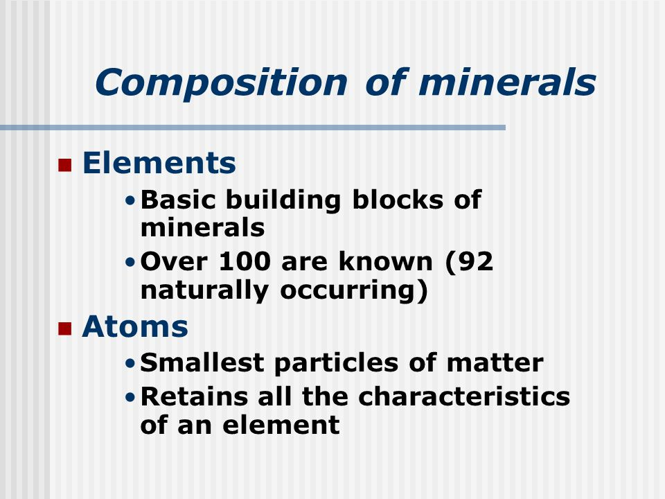 Composition of minerals Elements Basic building blocks of minerals Over 100 are known (92 naturally occurring) Atoms Smallest particles of matter Retains all the characteristics of an element