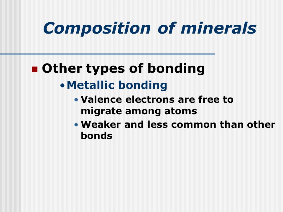 Composition of minerals Other types of bonding Metallic bonding Valence electrons are free to migrate among atoms Weaker and less common than other bonds