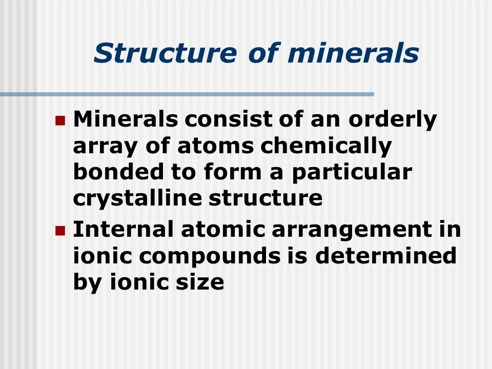 Structure of minerals Minerals consist of an orderly array of atoms chemically bonded to form a particular crystalline structure Internal atomic arrangement in ionic compounds is determined by ionic size