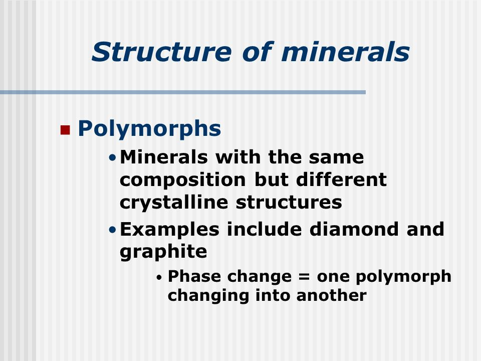Structure of minerals Polymorphs Minerals with the same composition but different crystalline structures Examples include diamond and graphite Phase change = one polymorph changing into another