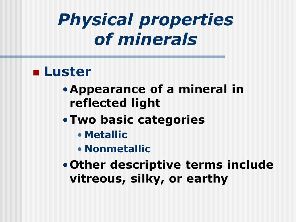 Physical properties of minerals Luster Appearance of a mineral in reflected light Two basic categories Metallic Nonmetallic Other descriptive terms include vitreous, silky, or earthy