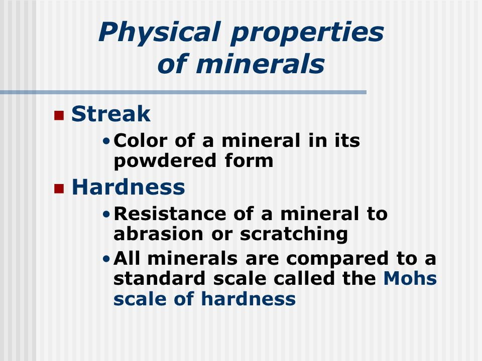 Physical properties of minerals Streak Color of a mineral in its powdered form Hardness Resistance of a mineral to abrasion or scratching All minerals are compared to a standard scale called the Mohs scale of hardness