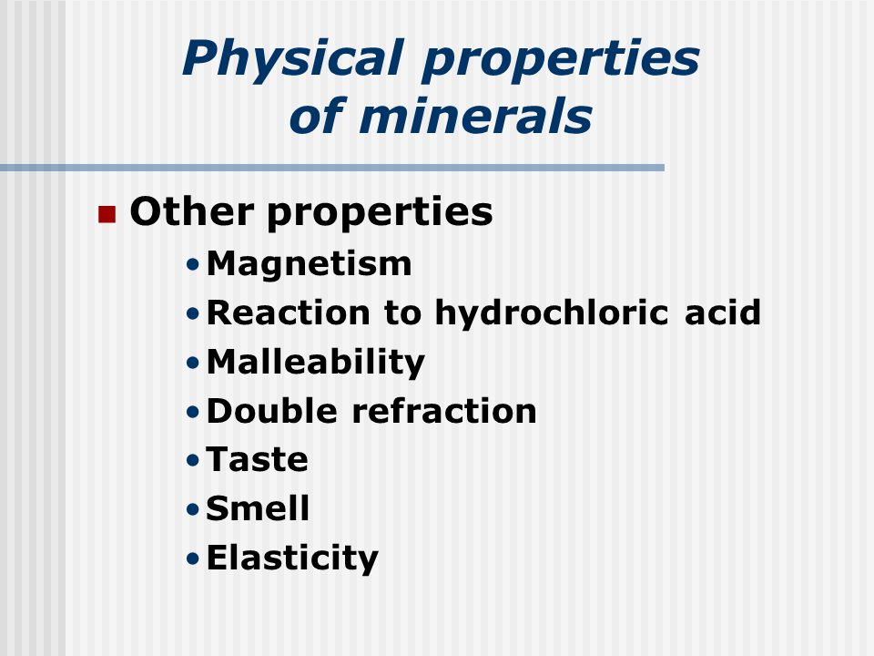 Physical properties of minerals Other properties Magnetism Reaction to hydrochloric acid Malleability Double refraction Taste Smell Elasticity