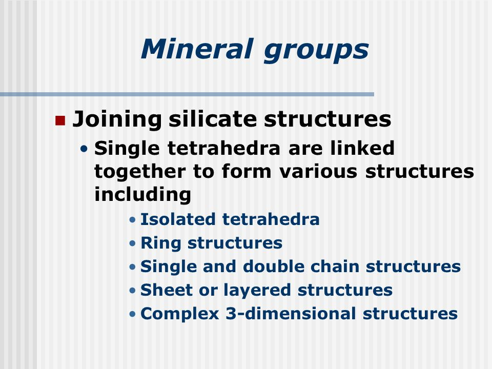 Mineral groups Joining silicate structures Single tetrahedra are linked together to form various structures including Isolated tetrahedra Ring structures Single and double chain structures Sheet or layered structures Complex 3-dimensional structures