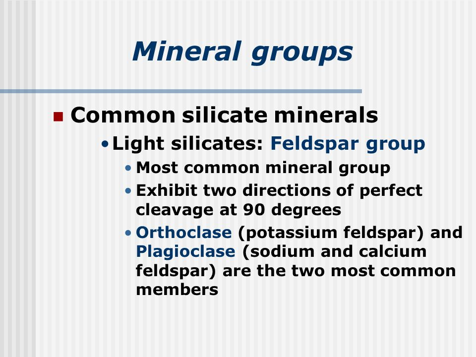 Mineral groups Common silicate minerals Light silicates: Feldspar group Most common mineral group Exhibit two directions of perfect cleavage at 90 degrees Orthoclase (potassium feldspar) and Plagioclase (sodium and calcium feldspar) are the two most common members