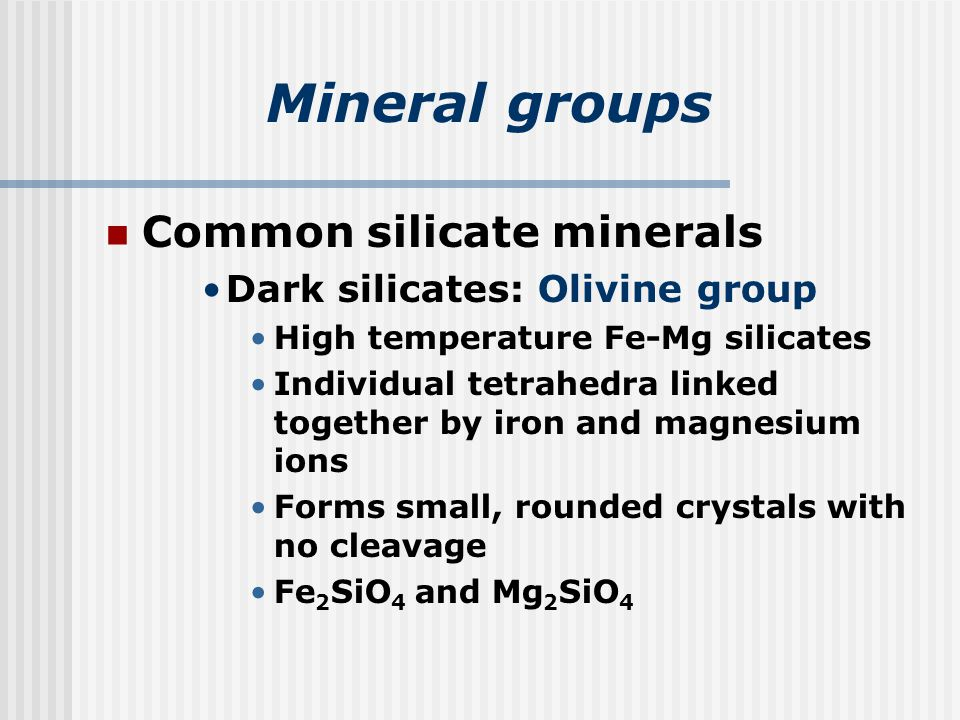 Mineral groups Common silicate minerals Dark silicates: Olivine group High temperature Fe-Mg silicates Individual tetrahedra linked together by iron and magnesium ions Forms small, rounded crystals with no cleavage Fe 2 SiO 4 and Mg 2 SiO 4
