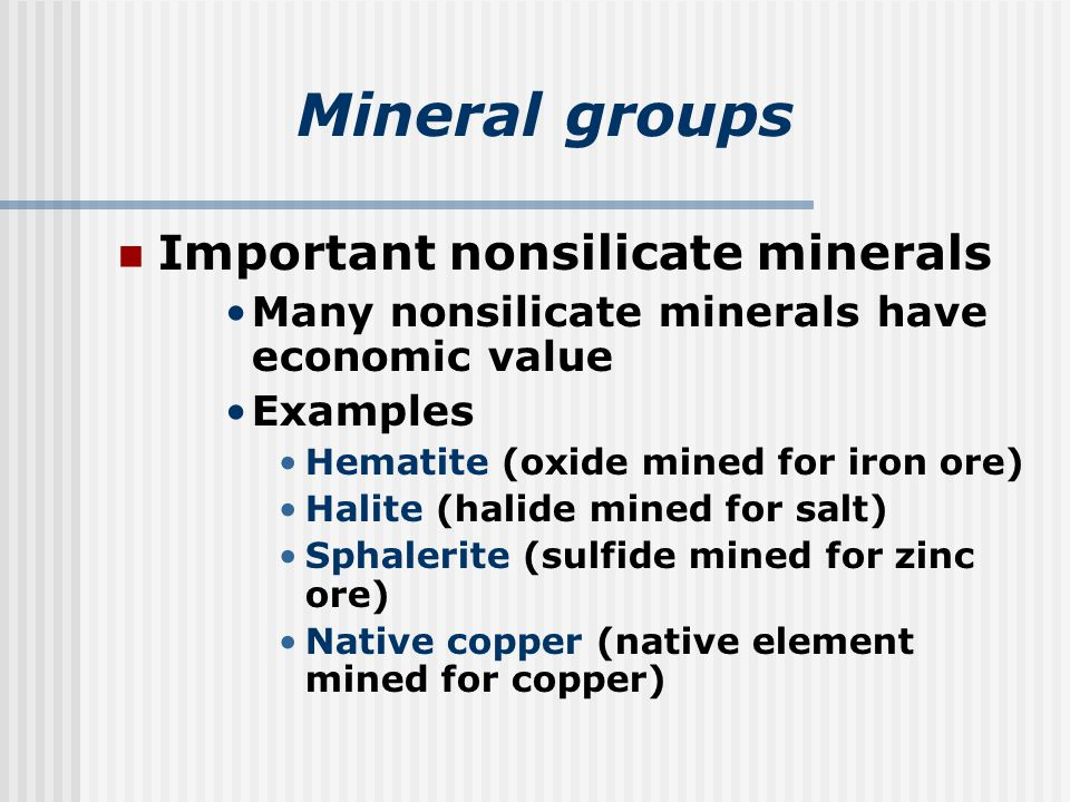 Mineral groups Important nonsilicate minerals Many nonsilicate minerals have economic value Examples Hematite (oxide mined for iron ore) Halite (halide mined for salt) Sphalerite (sulfide mined for zinc ore) Native copper (native element mined for copper)