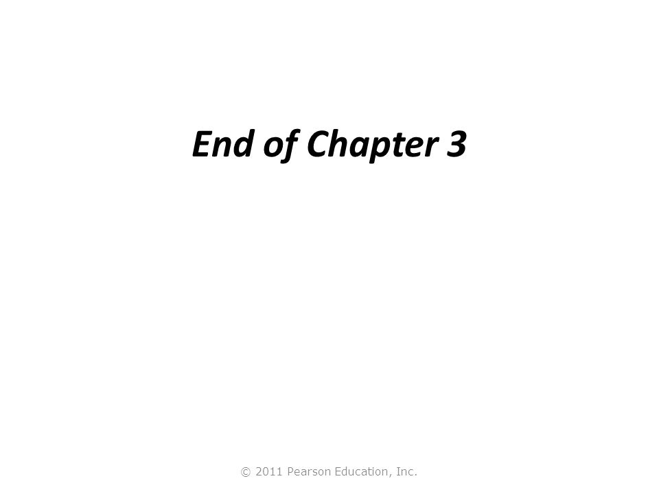 © 2011 Pearson Education, Inc. End of Chapter 3