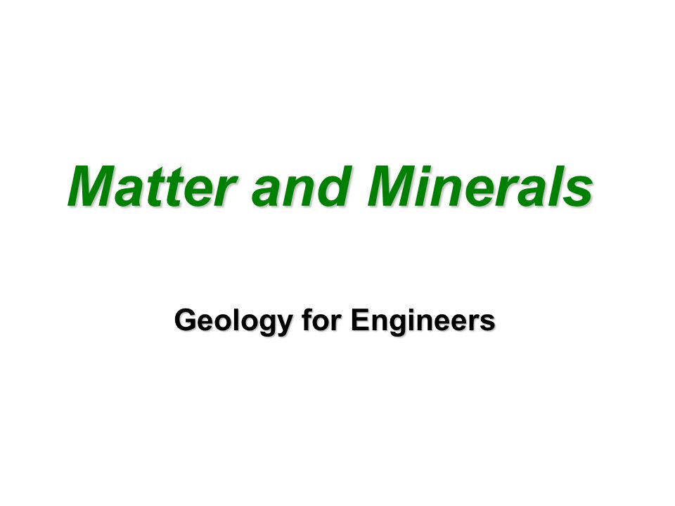 Matter and Minerals Matter and Minerals Geology for Engineers