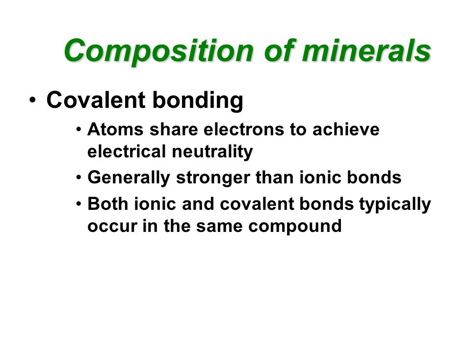 Composition of minerals Composition of minerals Covalent bonding Atoms share electrons to achieve electrical neutrality Generally stronger than ionic bonds Both ionic and covalent bonds typically occur in the same compound
