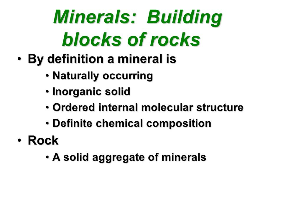 Minerals: Building blocks of rocks Minerals: Building blocks of rocks By definition a mineral isBy definition a mineral is Naturally occurringNaturally occurring Inorganic solidInorganic solid Ordered internal molecular structureOrdered internal molecular structure Definite chemical compositionDefinite chemical composition RockRock A solid aggregate of mineralsA solid aggregate of minerals