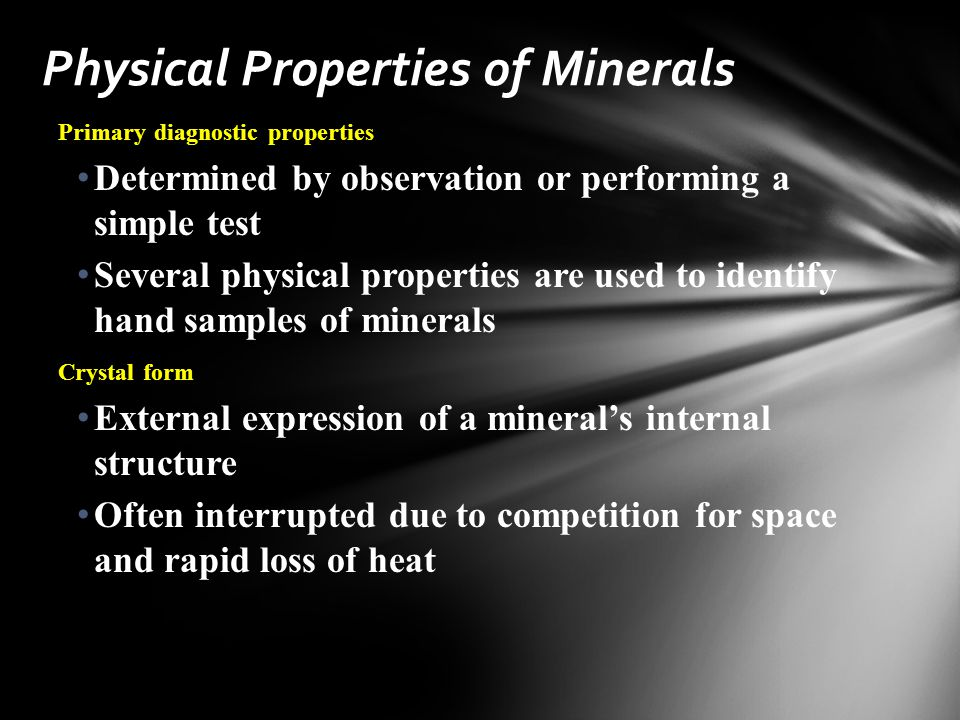 Primary diagnostic properties Determined by observation or performing a simple test Several physical properties are used to identify hand samples of minerals Crystal form External expression of a mineral's internal structure Often interrupted due to competition for space and rapid loss of heat Physical Properties of Minerals