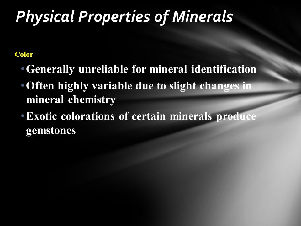 Color Generally unreliable for mineral identification Often highly variable due to slight changes in mineral chemistry Exotic colorations of certain minerals produce gemstones Physical Properties of Minerals