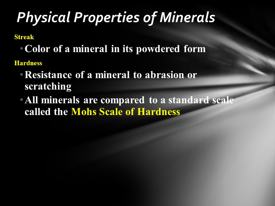 Streak Color of a mineral in its powdered form Hardness Resistance of a mineral to abrasion or scratching All minerals are compared to a standard scale called the Mohs Scale of Hardness Physical Properties of Minerals