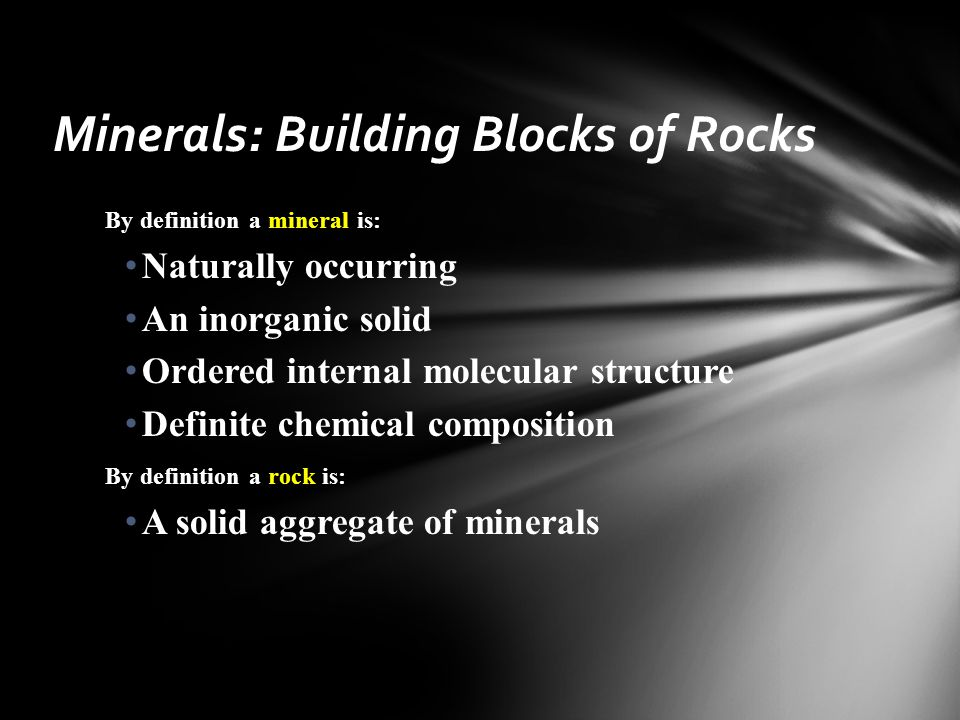 By definition a mineral is: Naturally occurring An inorganic solid Ordered internal molecular structure Definite chemical composition By definition a rock is: A solid aggregate of minerals Minerals: Building Blocks of Rocks