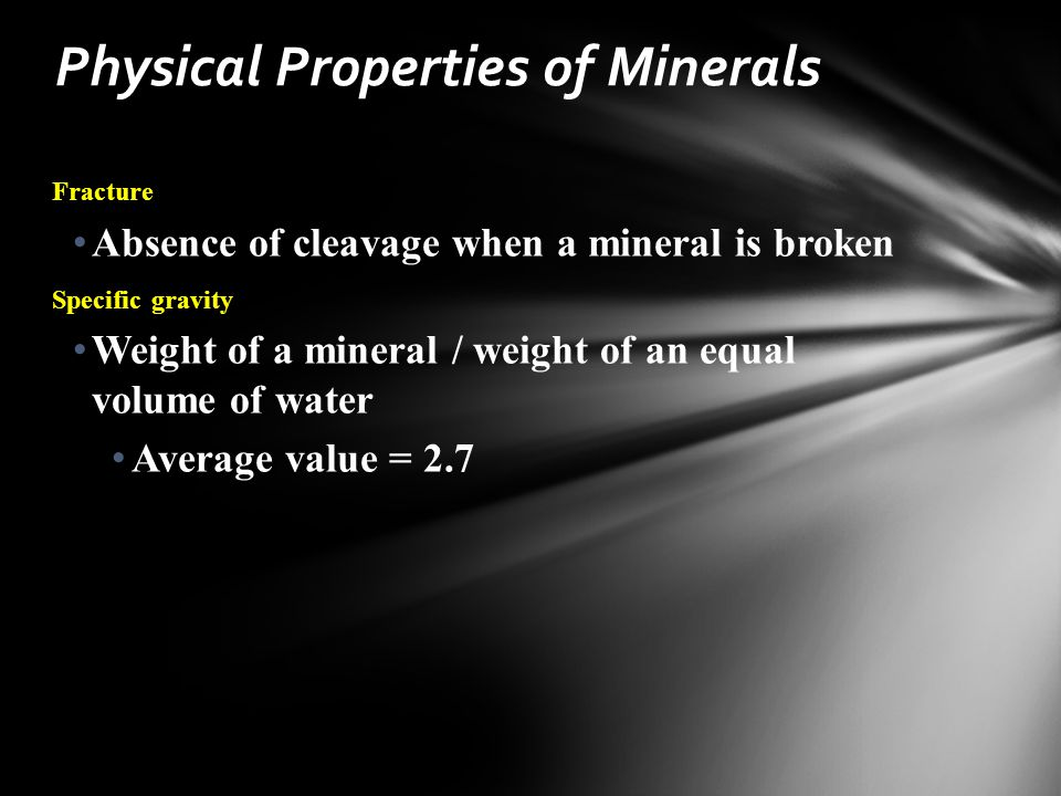 Fracture Absence of cleavage when a mineral is broken Specific gravity Weight of a mineral / weight of an equal volume of water Average value = 2.7 Physical Properties of Minerals