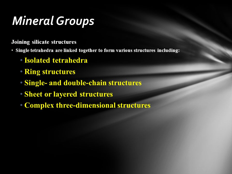 Joining silicate structures Single tetrahedra are linked together to form various structures including: Isolated tetrahedra Ring structures Single- and double-chain structures Sheet or layered structures Complex three-dimensional structures Mineral Groups