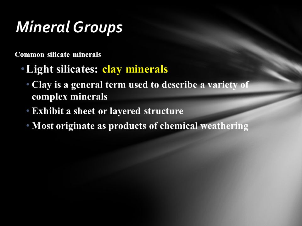 Common silicate minerals Light silicates: clay minerals Clay is a general term used to describe a variety of complex minerals Exhibit a sheet or layered structure Most originate as products of chemical weathering Mineral Groups