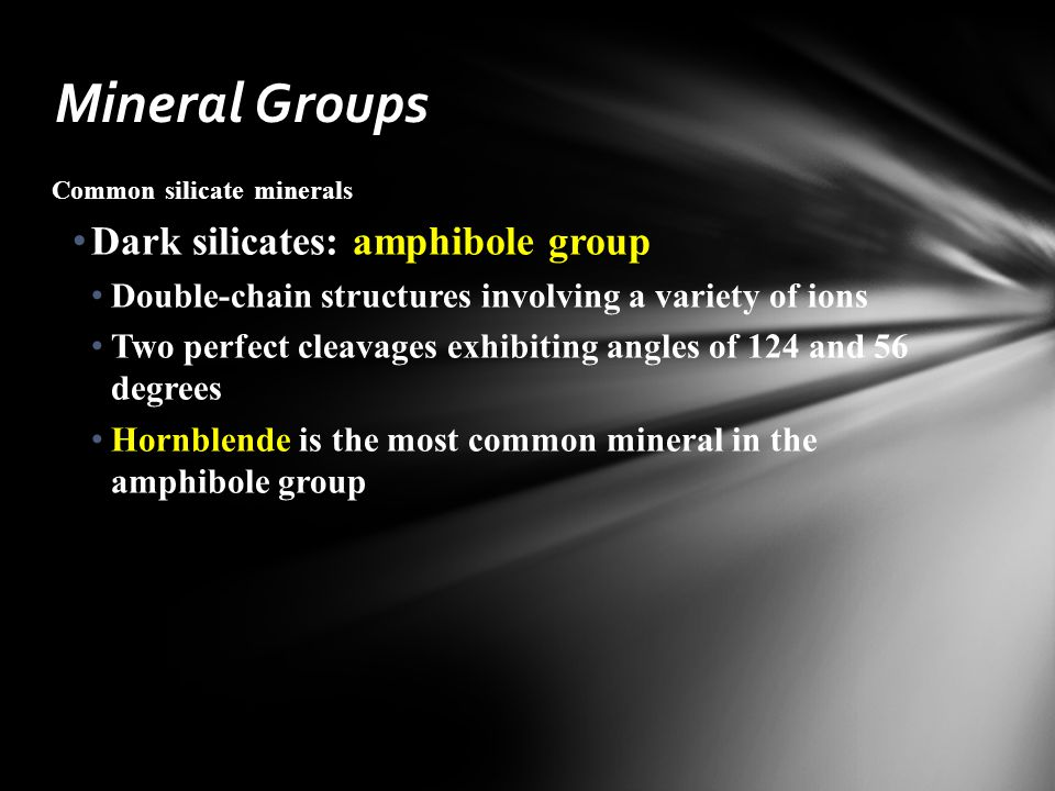 Common silicate minerals Dark silicates: amphibole group Double-chain structures involving a variety of ions Two perfect cleavages exhibiting angles of 124 and 56 degrees Hornblende is the most common mineral in the amphibole group Mineral Groups