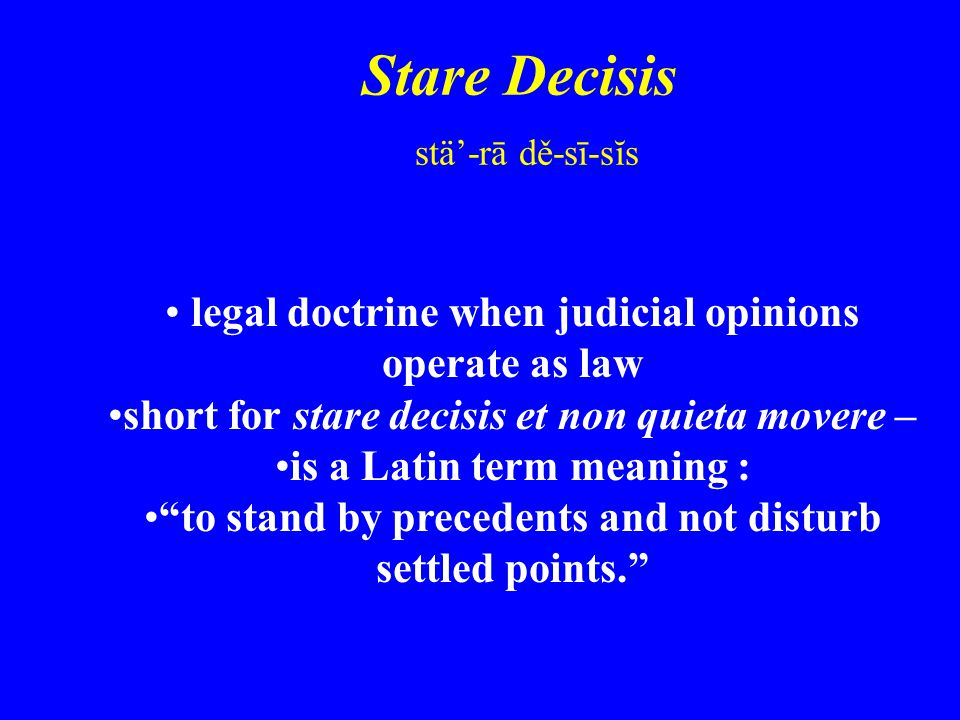 Stare Decisis stä'-rā dě-sī-sĭs legal doctrine when judicial opinions operate as law short for stare decisis et non quieta movere – is a Latin term meaning : to stand by precedents and not disturb settled points.