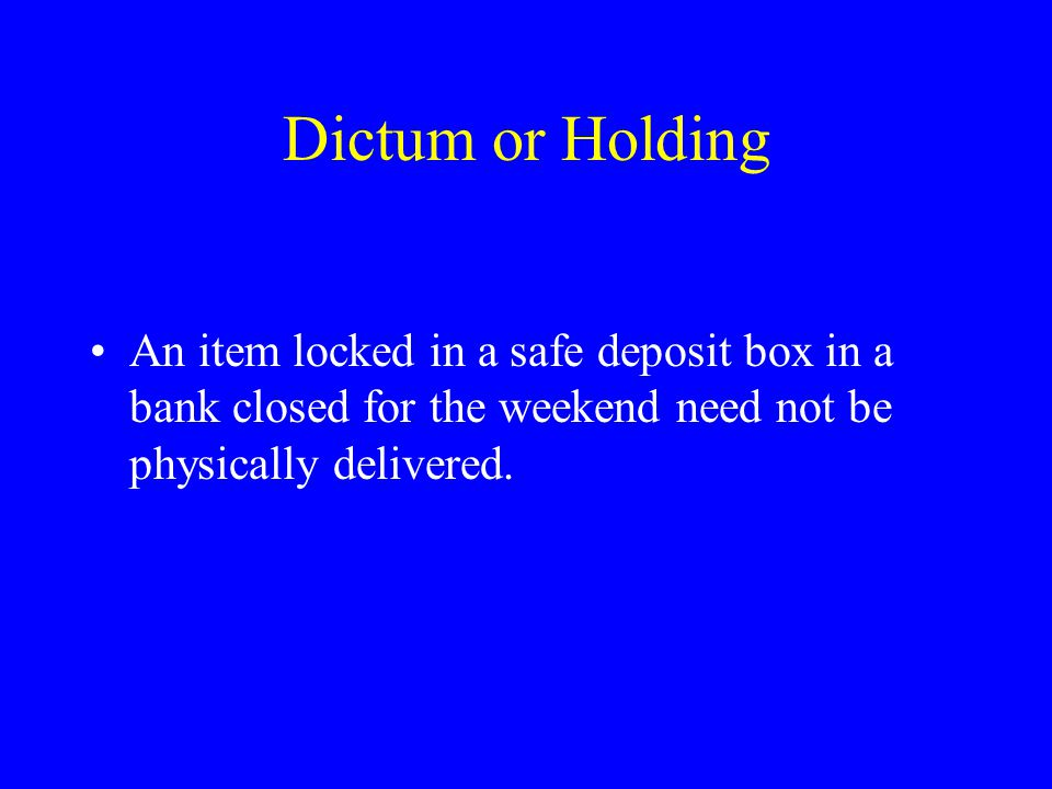 Dictum or Holding An item locked in a safe deposit box in a bank closed for the weekend need not be physically delivered.