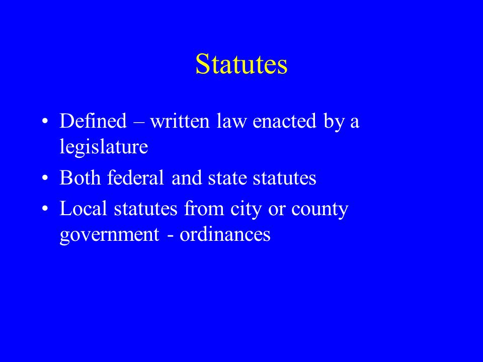 Statutes Defined – written law enacted by a legislature Both federal and state statutes Local statutes from city or county government - ordinances