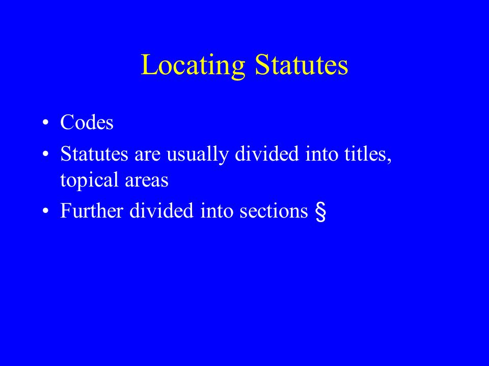 Locating Statutes Codes Statutes are usually divided into titles, topical areas Further divided into sections §