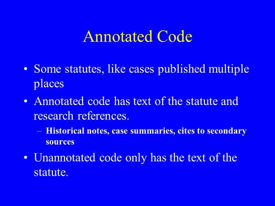 Annotated Code Some statutes, like cases published multiple places Annotated code has text of the statute and research references.