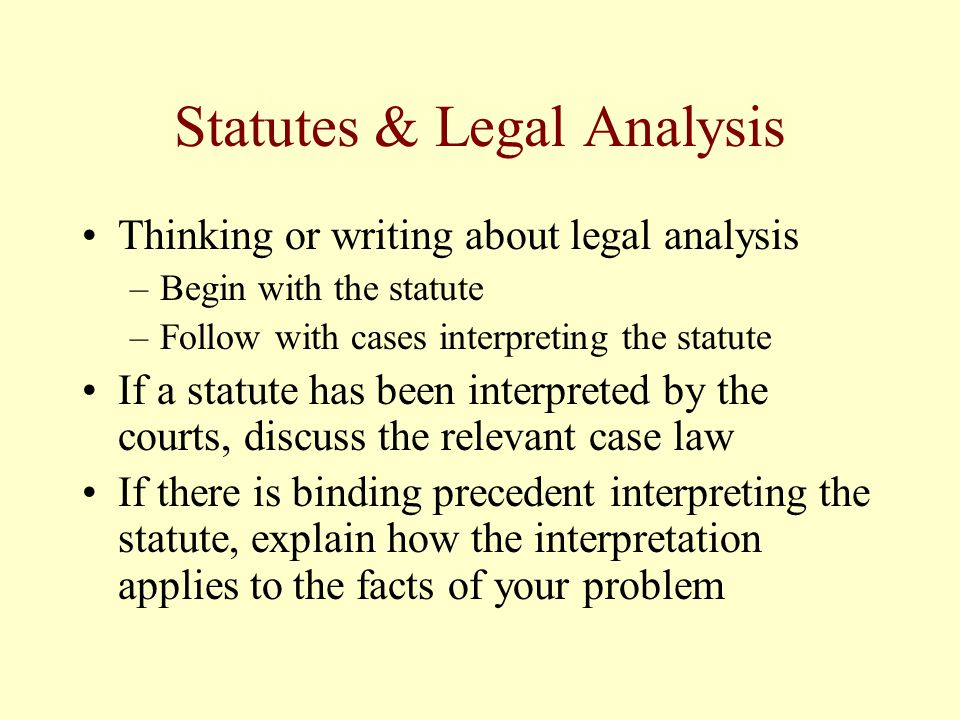 Statutes & Legal Analysis Thinking or writing about legal analysis –Begin with the statute –Follow with cases interpreting the statute If a statute has been interpreted by the courts, discuss the relevant case law If there is binding precedent interpreting the statute, explain how the interpretation applies to the facts of your problem