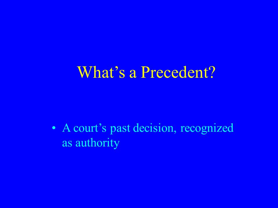 What's a Precedent A court's past decision, recognized as authority