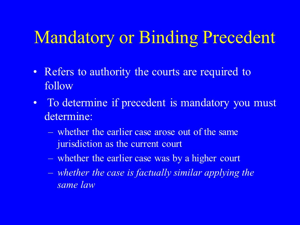 Mandatory or Binding Precedent Refers to authority the courts are required to follow To determine if precedent is mandatory you must determine: –whether the earlier case arose out of the same jurisdiction as the current court –whether the earlier case was by a higher court –whether the case is factually similar applying the same law