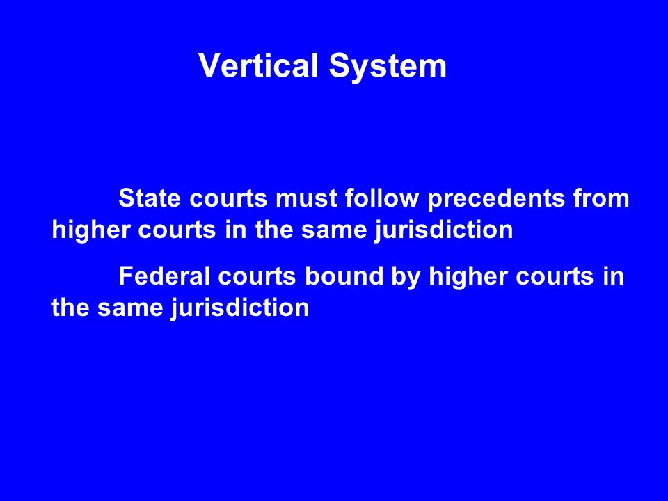 Vertical System State courts must follow precedents from higher courts in the same jurisdiction Federal courts bound by higher courts in the same jurisdiction