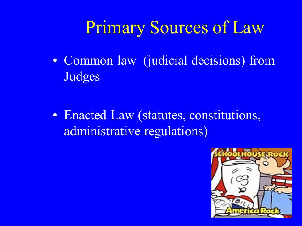 Primary Sources of Law Common law (judicial decisions) from Judges Enacted Law (statutes, constitutions, administrative regulations)