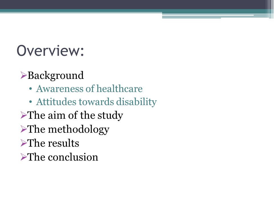 Overview:  Background Awareness of healthcare Attitudes towards disability  The aim of the study  The methodology  The results  The conclusion