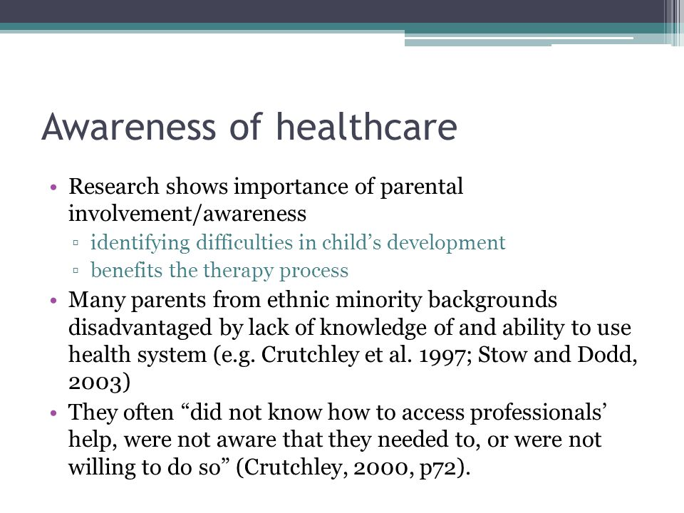 Awareness of healthcare Research shows importance of parental involvement/awareness ▫identifying difficulties in child's development ▫benefits the therapy process Many parents from ethnic minority backgrounds disadvantaged by lack of knowledge of and ability to use health system (e.g.