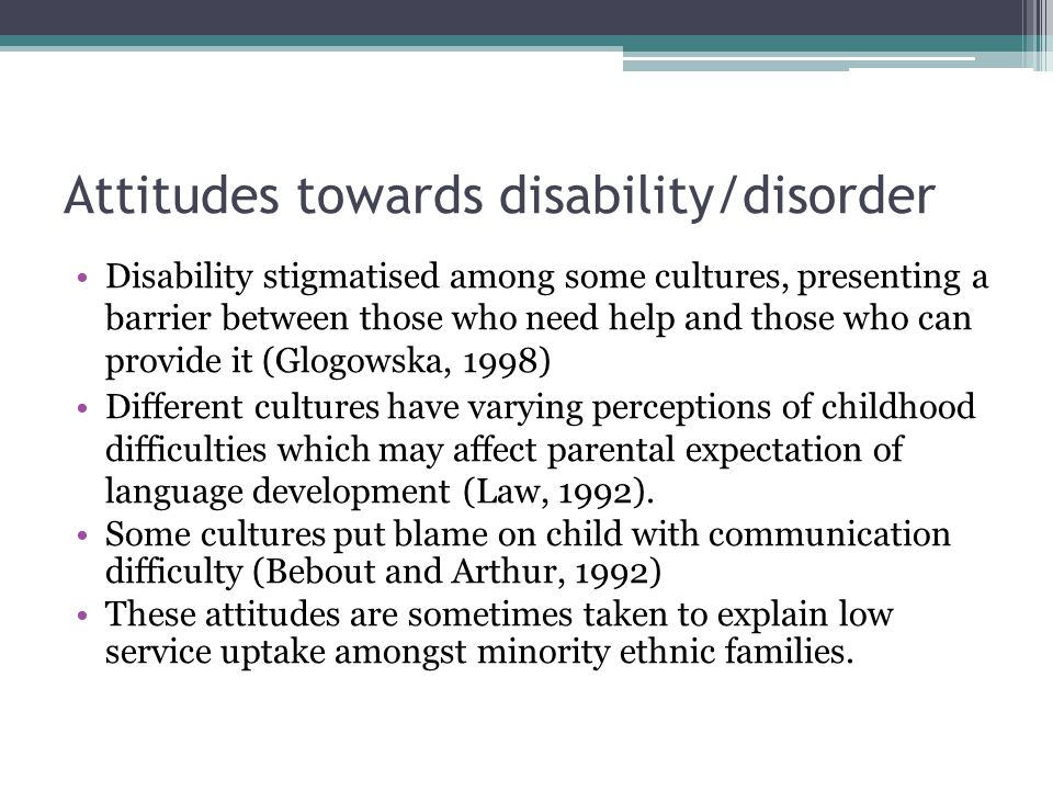 Attitudes towards disability/disorder Disability stigmatised among some cultures, presenting a barrier between those who need help and those who can provide it (Glogowska, 1998) Different cultures have varying perceptions of childhood difficulties which may affect parental expectation of language development (Law, 1992).
