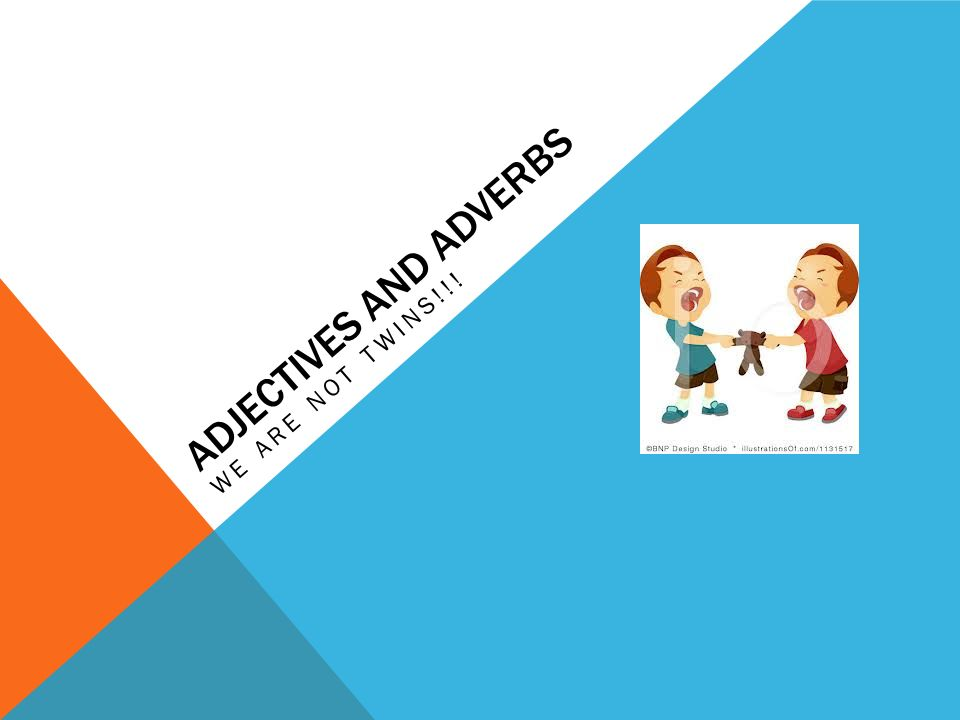 ADJECTIVES AND ADVERBS WE ARE NOT TWINS!!!