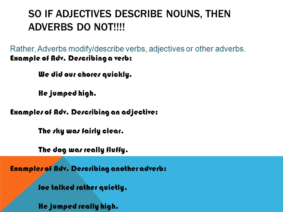 SO IF ADJECTIVES DESCRIBE NOUNS, THEN ADVERBS DO NOT!!!.