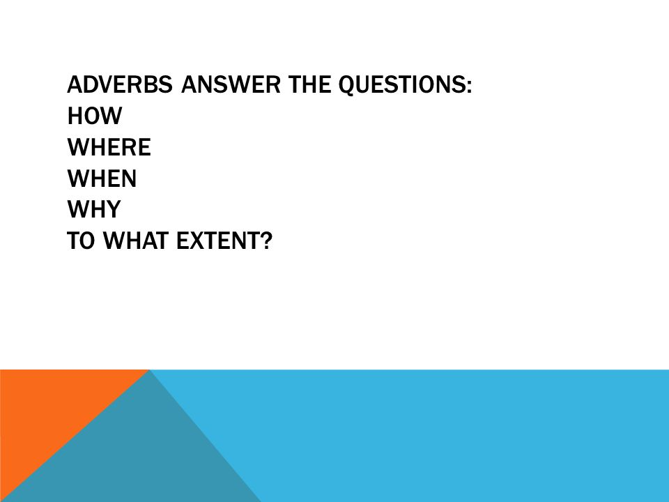 ADVERBS ANSWER THE QUESTIONS: HOW WHERE WHEN WHY TO WHAT EXTENT