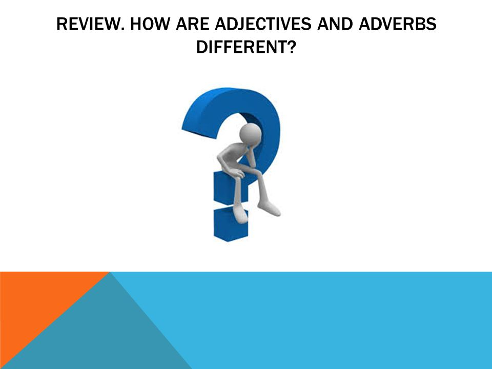 REVIEW. HOW ARE ADJECTIVES AND ADVERBS DIFFERENT