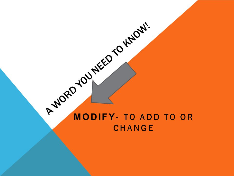 A WORD YOU NEED TO KNOW! MODIFY - TO ADD TO OR CHANGE