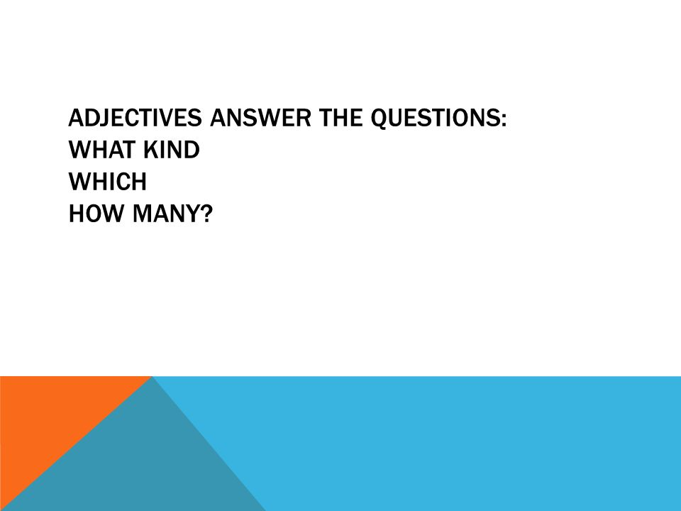 ADJECTIVES ANSWER THE QUESTIONS: WHAT KIND WHICH HOW MANY