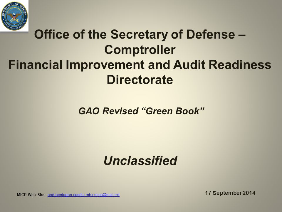 Office of the Secretary of Defense – Comptroller Financial Improvement and Audit Readiness Directorate Unclassified 17 September 2014 GAO Revised Green Book MICP Web Site: