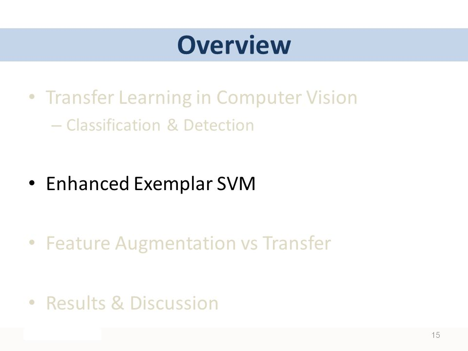 Overview Transfer Learning in Computer Vision – Classification & Detection Enhanced Exemplar SVM Feature Augmentation vs Transfer Results & Discussion 15