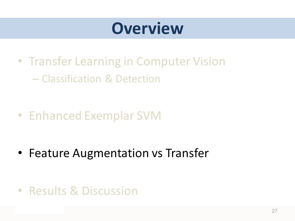 Overview Transfer Learning in Computer Vision – Classification & Detection Enhanced Exemplar SVM Feature Augmentation vs Transfer Results & Discussion 27